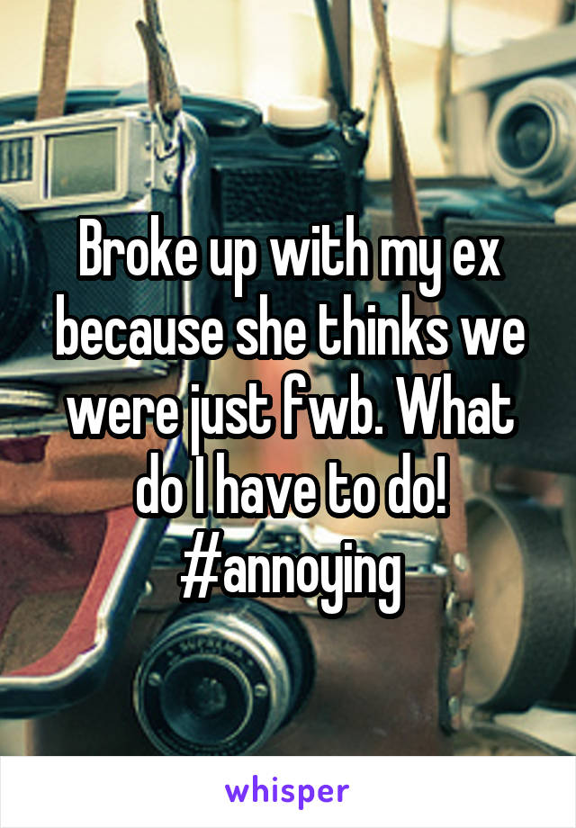 Broke up with my ex because she thinks we were just fwb. What do I have to do! #annoying