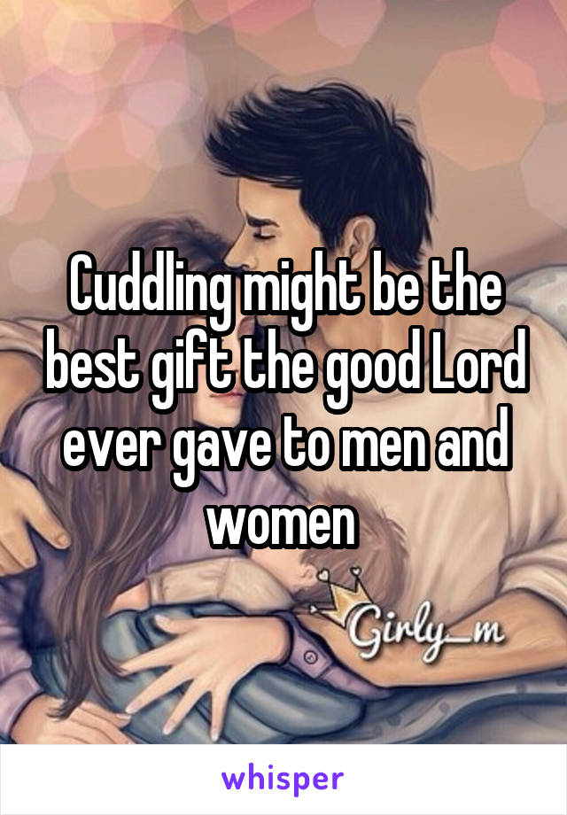 Cuddling might be the best gift the good Lord ever gave to men and women