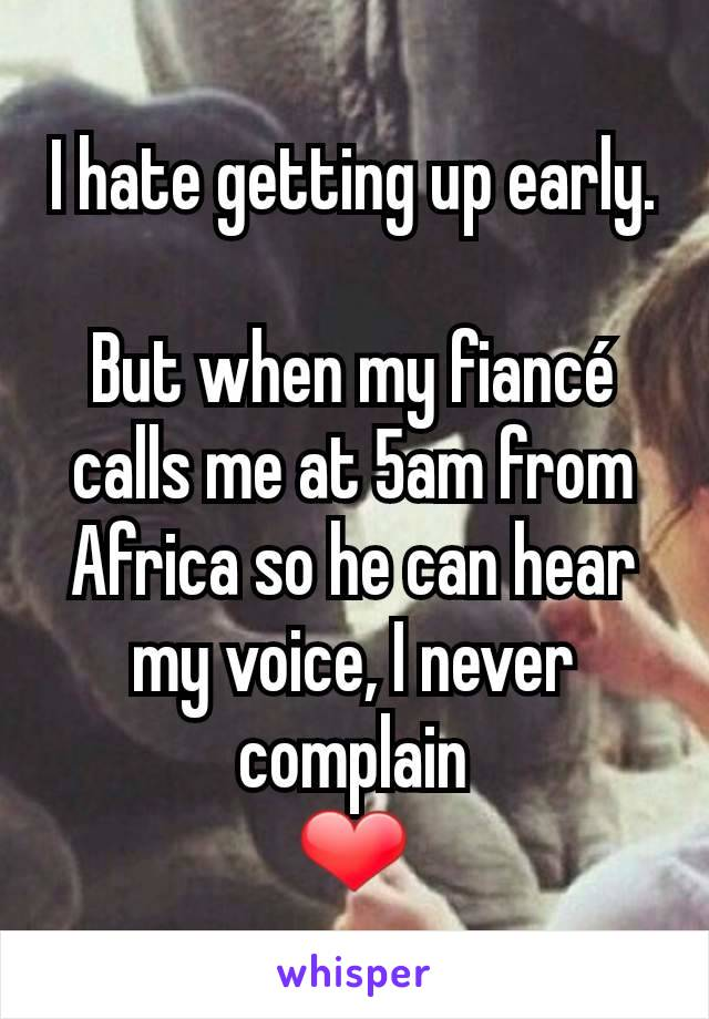 I hate getting up early.  But when my fiancé calls me at 5am from Africa so he can hear my voice, I never complain ❤