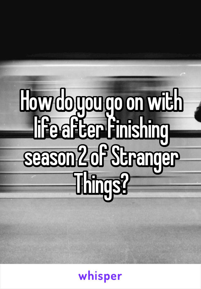 How do you go on with life after finishing season 2 of Stranger Things?