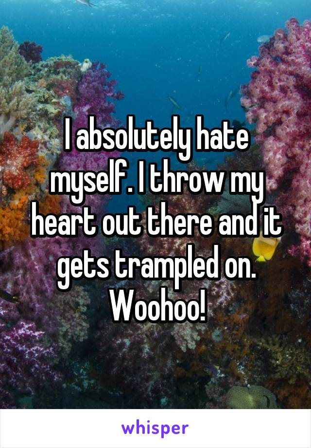 I absolutely hate myself. I throw my heart out there and it gets trampled on. Woohoo!