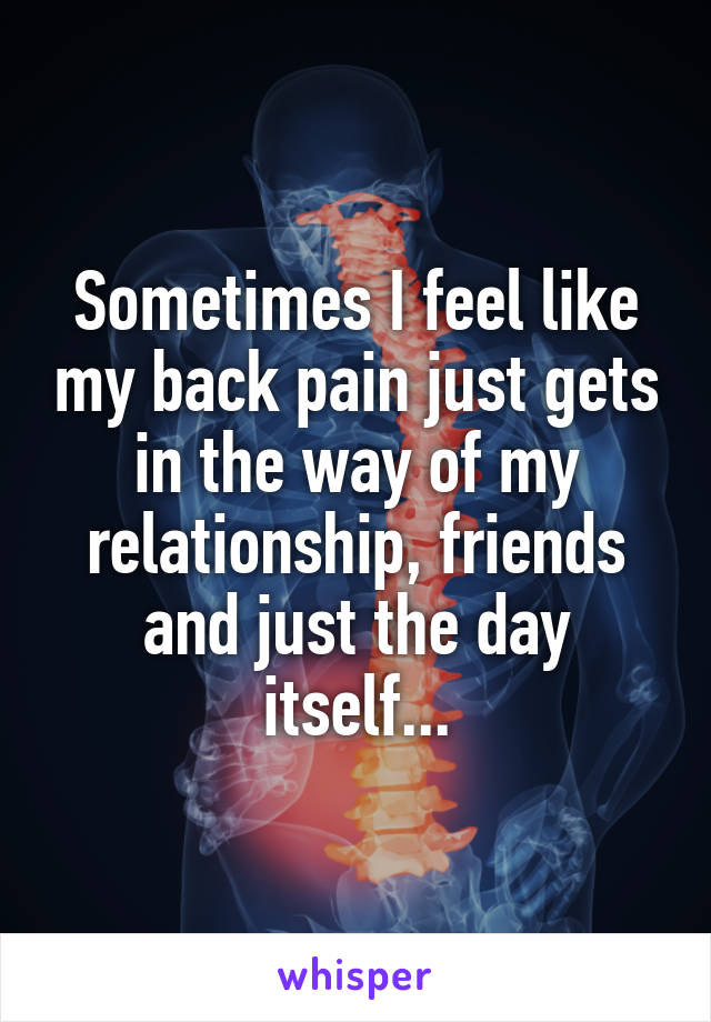 Sometimes I feel like my back pain just gets in the way of my relationship, friends and just the day itself...