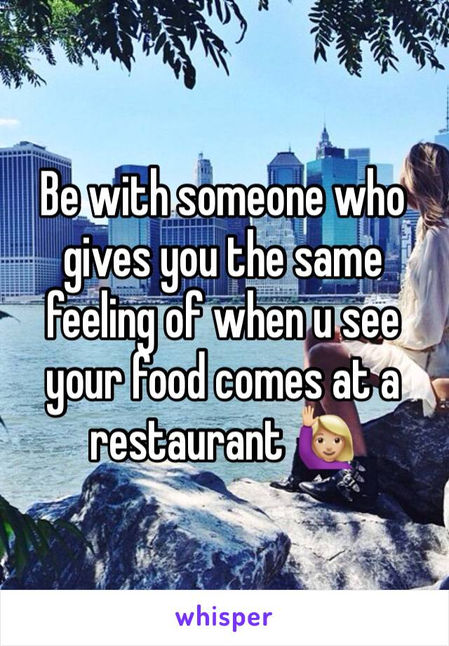 Be with someone who gives you the same feeling of when u see your food comes at a restaurant 🙋🏼
