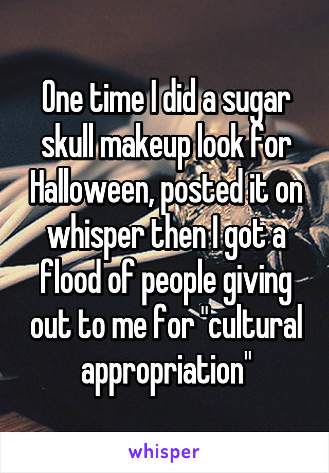 "One time I did a sugar skull makeup look for Halloween, posted it on whisper then I got a flood of people giving out to me for ""cultural appropriation"""