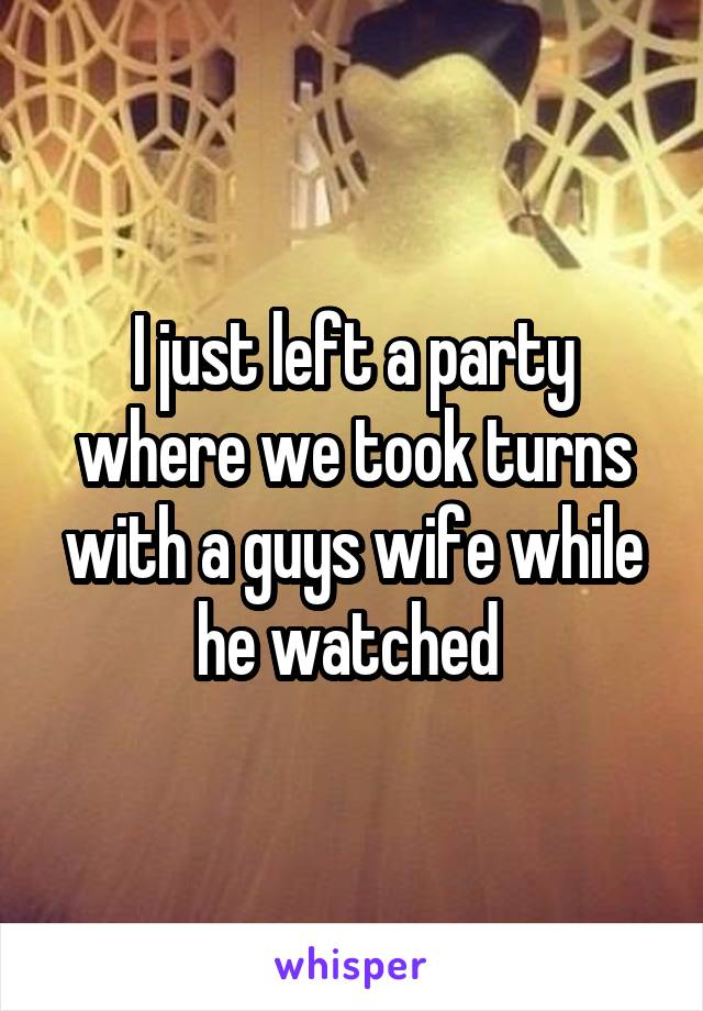 I just left a party where we took turns with a guys wife while he watched