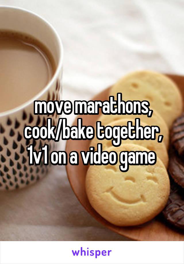 move marathons, cook/bake together, 1v1 on a video game