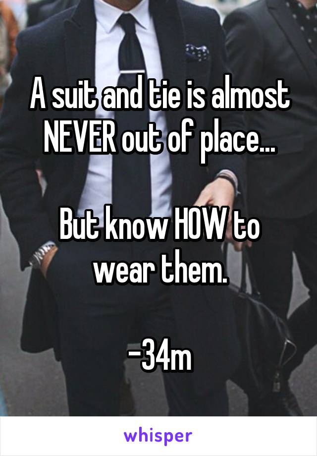A suit and tie is almost NEVER out of place...  But know HOW to wear them.  -34m