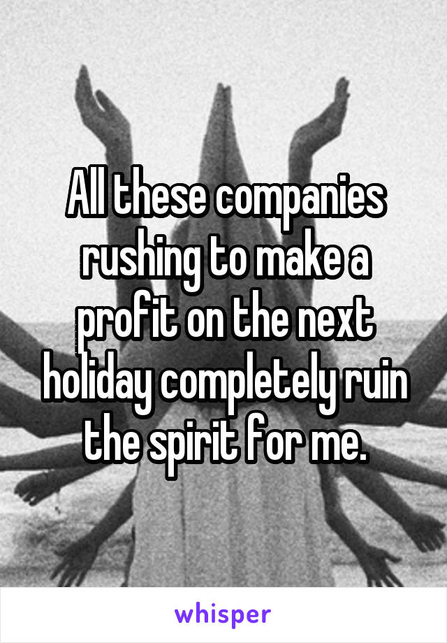 All these companies rushing to make a profit on the next holiday completely ruin the spirit for me.