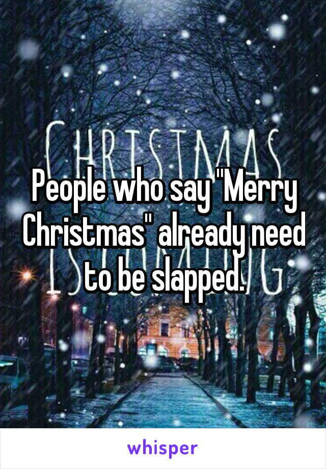 "People who say ""Merry Christmas"" already need to be slapped."