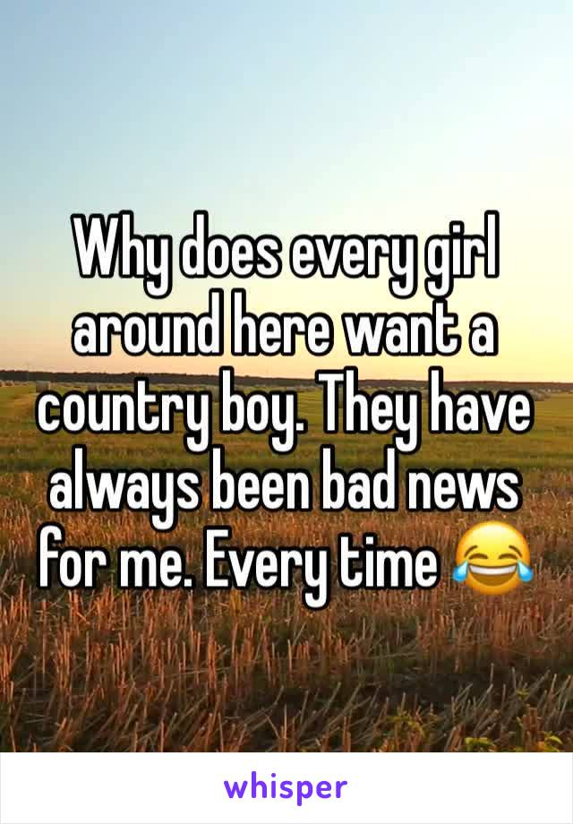 Why does every girl around here want a country boy. They have always been bad news for me. Every time 😂