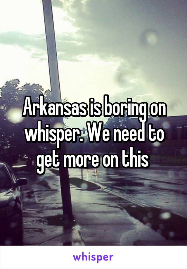 Arkansas is boring on whisper. We need to get more on this