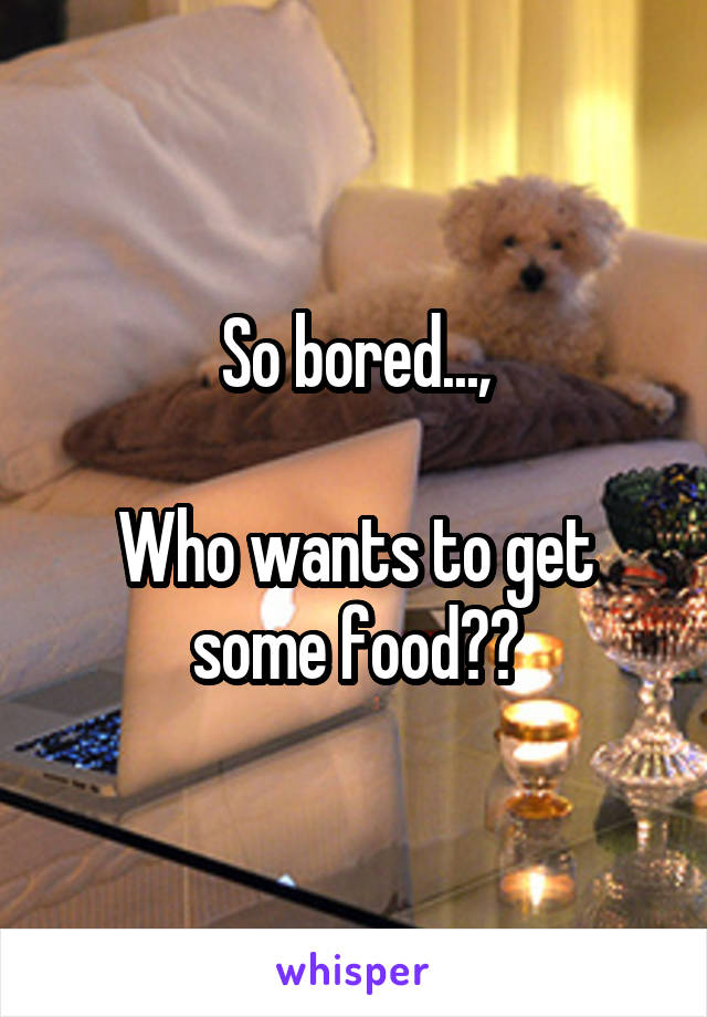 So bored...,  Who wants to get some food??