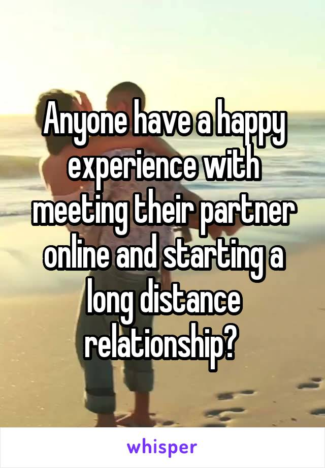 Anyone have a happy experience with meeting their partner online and starting a long distance relationship?