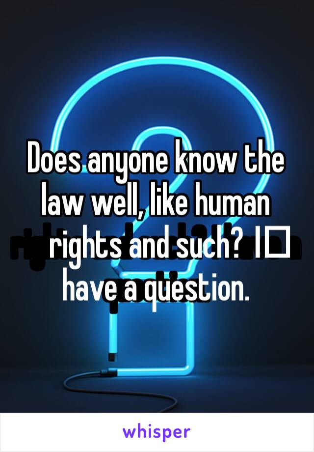 Does anyone know the law well, like human rights and such? I️ have a question.