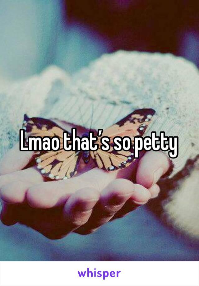 Lmao that's so petty