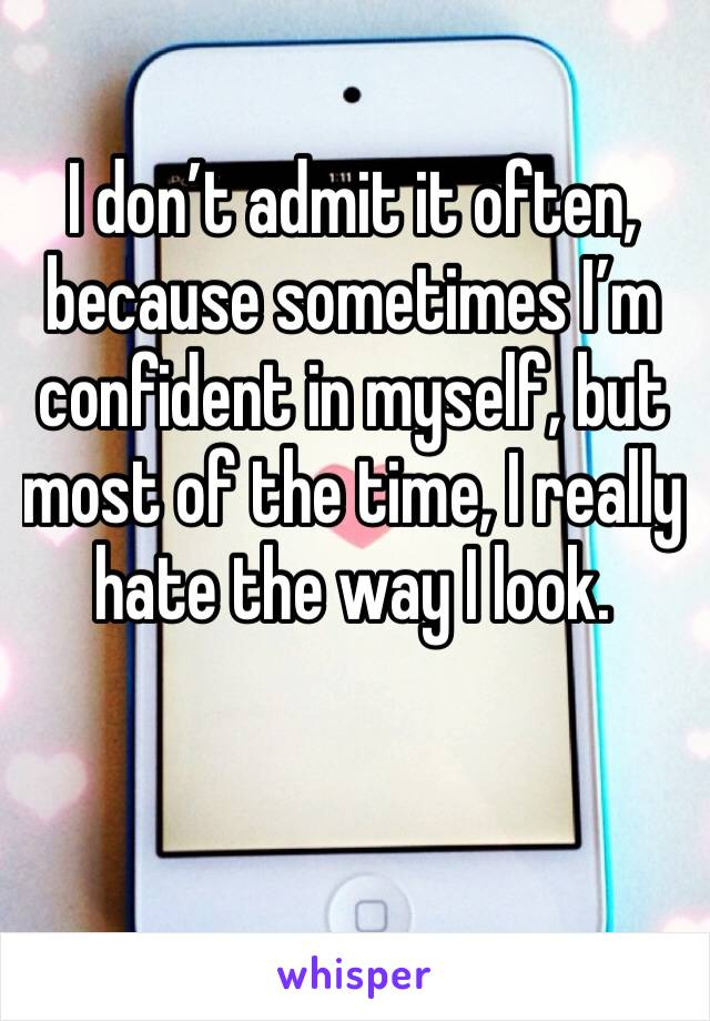 I don't admit it often, because sometimes I'm confident in myself, but most of the time, I really hate the way I look.