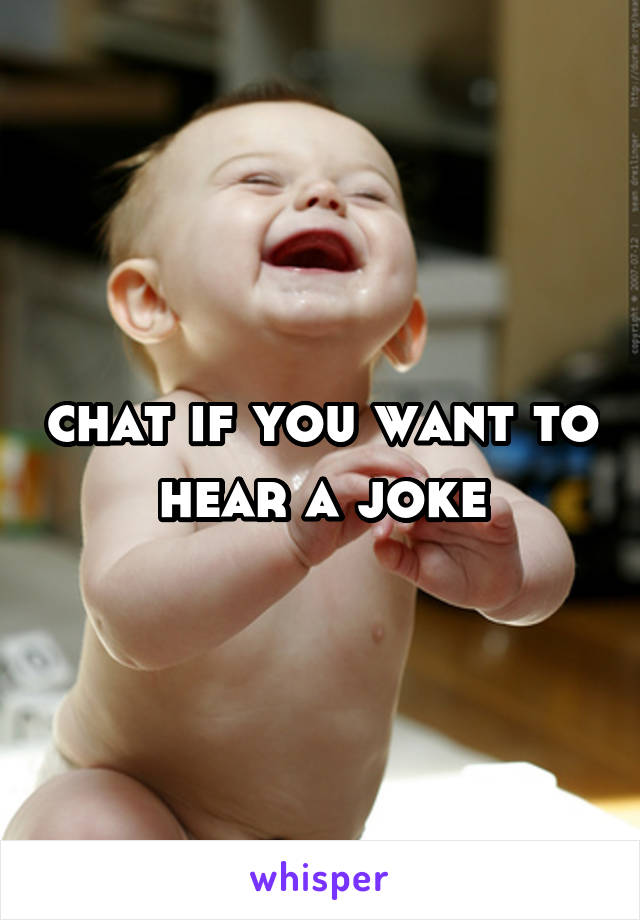 chat if you want to hear a joke