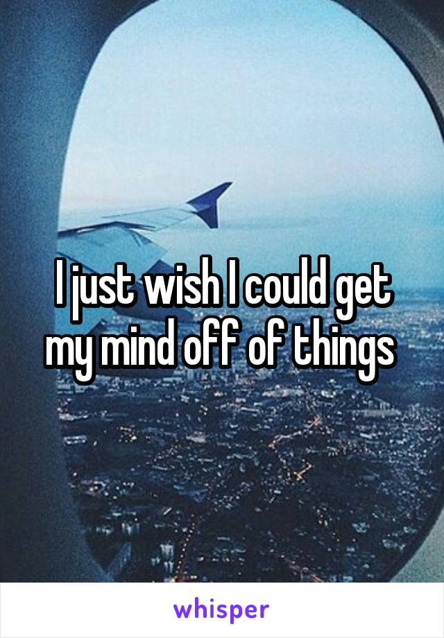 I just wish I could get my mind off of things
