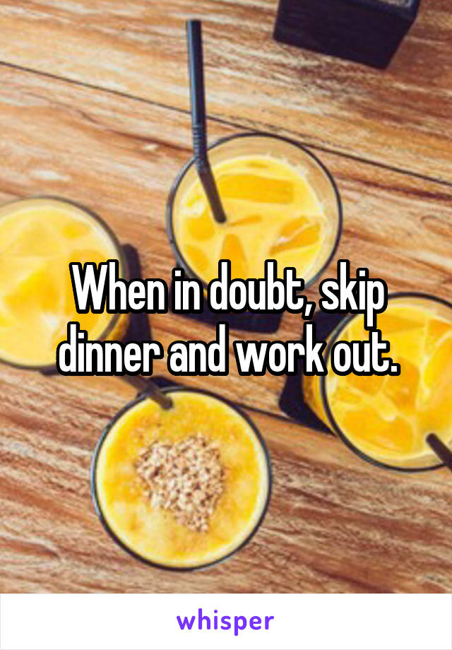 When in doubt, skip dinner and work out.