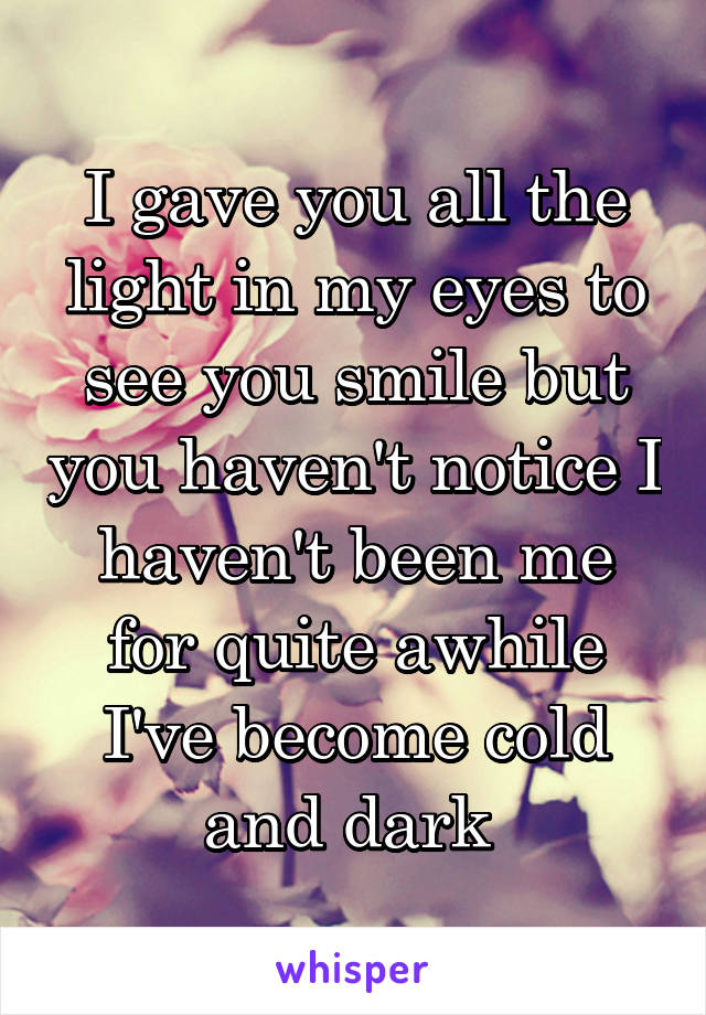 I gave you all the light in my eyes to see you smile but you haven't notice I haven't been me for quite awhile I've become cold and dark
