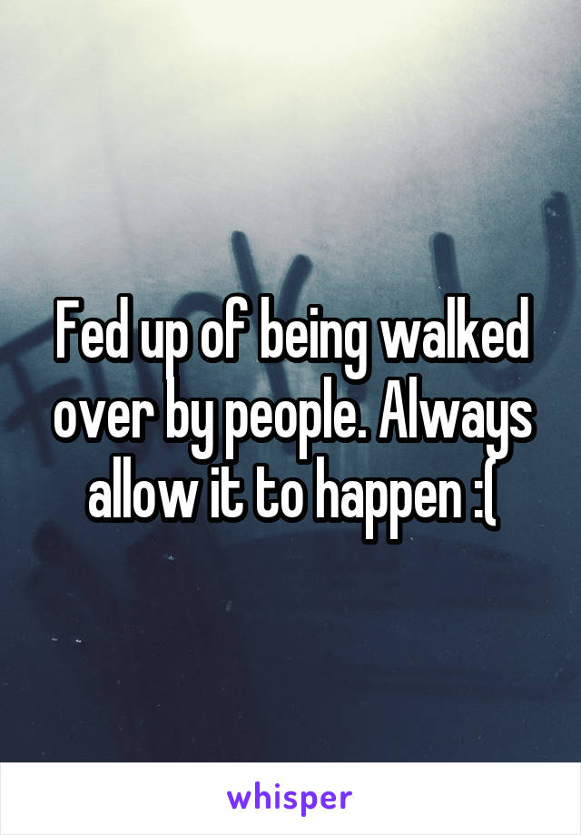 Fed up of being walked over by people. Always allow it to happen :(