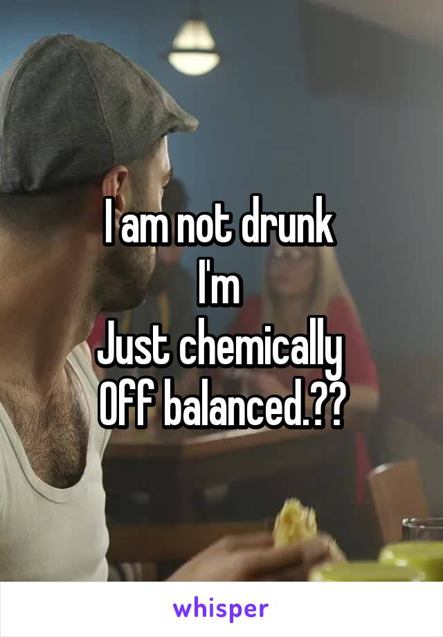 I am not drunk  I'm  Just chemically  Off balanced.😆😆