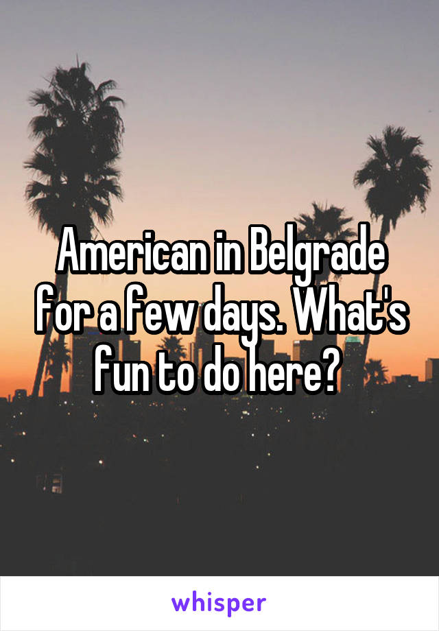 American in Belgrade for a few days. What's fun to do here?