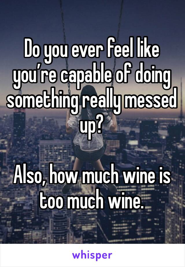 Do you ever feel like you're capable of doing something really messed up?  Also, how much wine is too much wine.