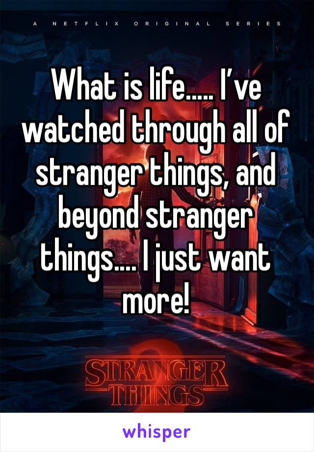 What is life..... I've watched through all of stranger things, and beyond stranger things.... I just want more!