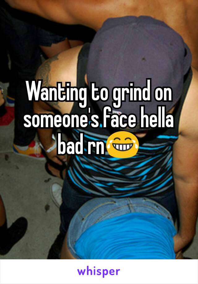 Wanting to grind on someone's face hella bad rn😂