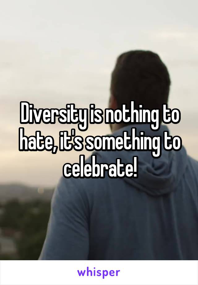Diversity is nothing to hate, it's something to celebrate!