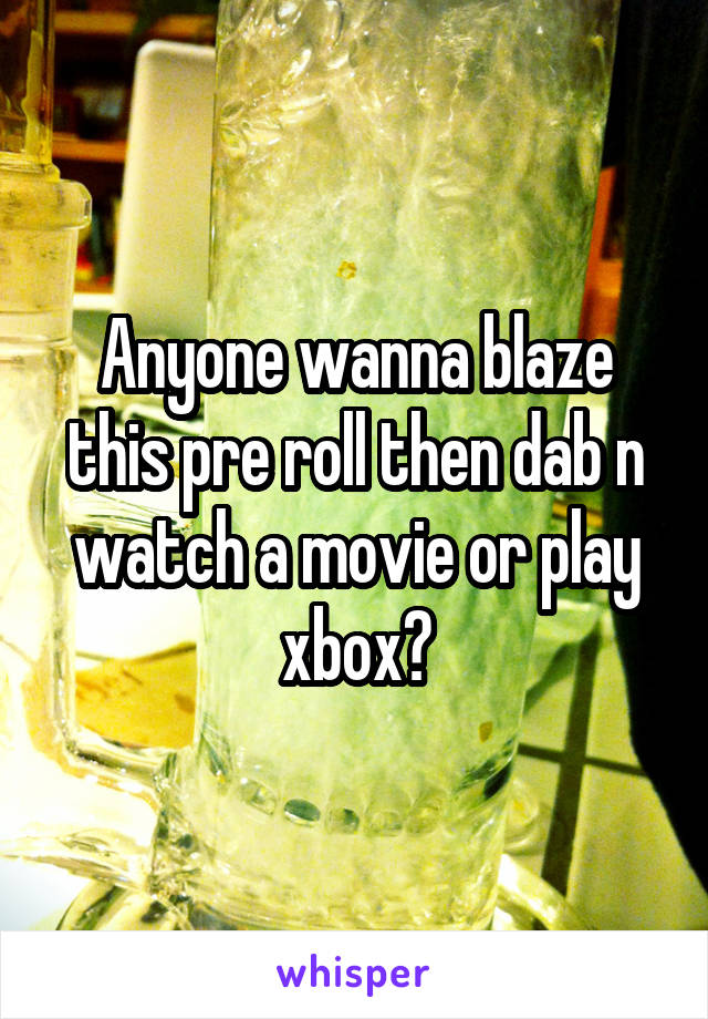 Anyone wanna blaze this pre roll then dab n watch a movie or play xbox?