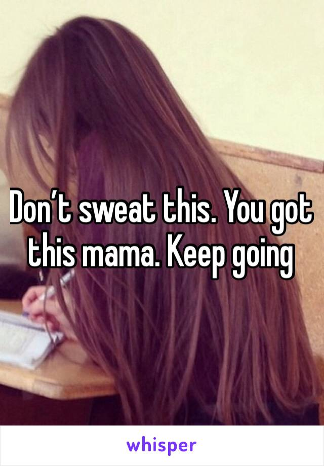 Don't sweat this. You got this mama. Keep going