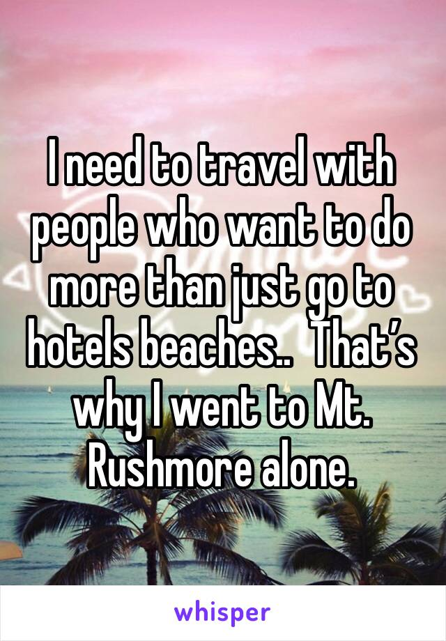 I need to travel with people who want to do more than just go to hotels beaches..  That's why I went to Mt. Rushmore alone.