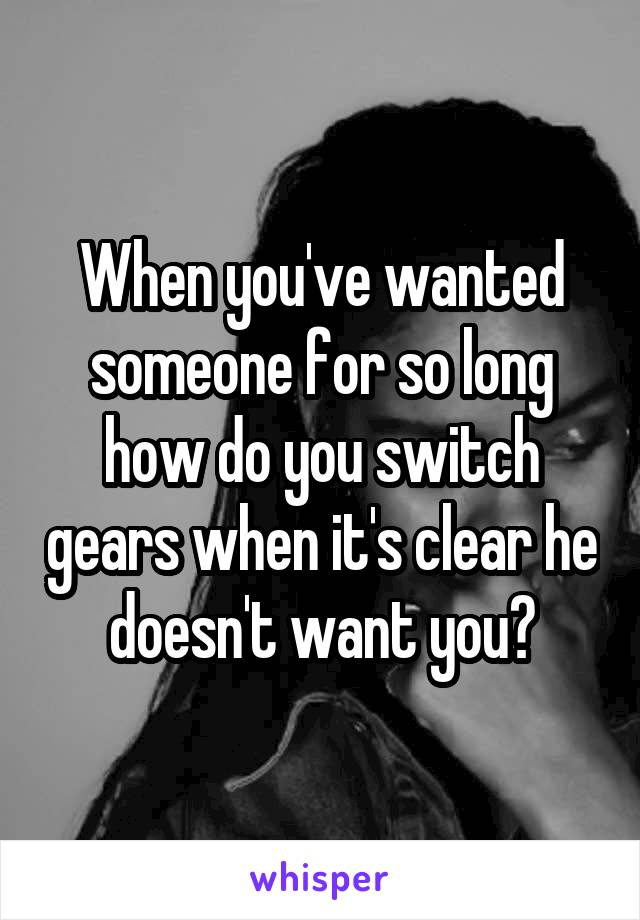 When you've wanted someone for so long how do you switch gears when it's clear he doesn't want you?