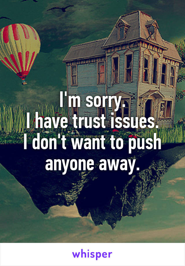 I'm sorry. I have trust issues. I don't want to push anyone away.