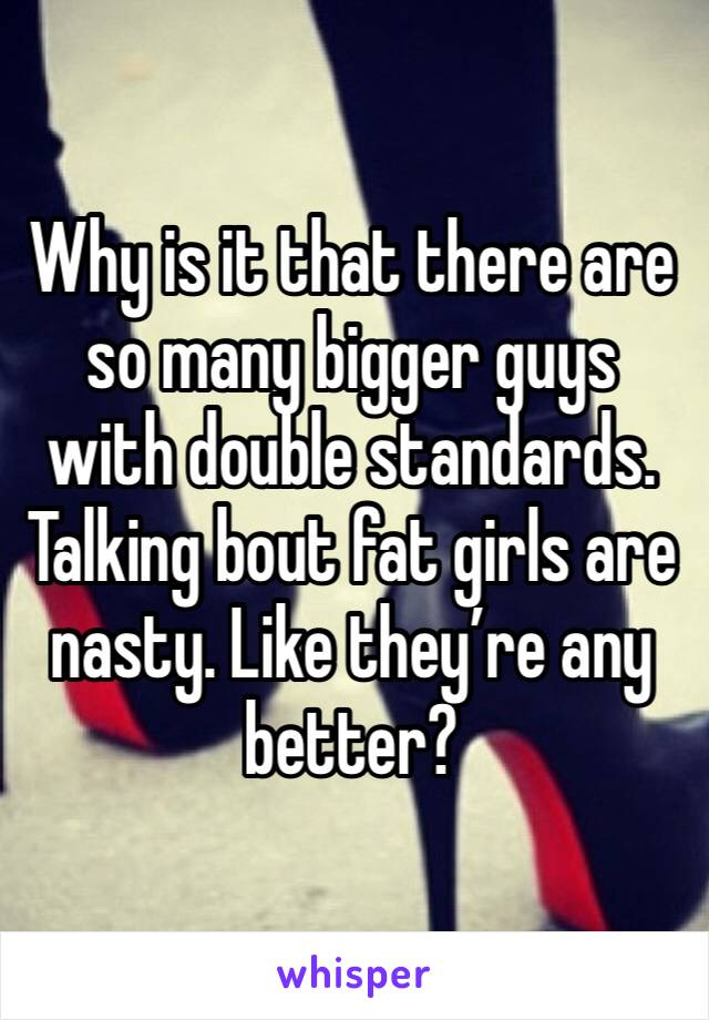 Why is it that there are so many bigger guys with double standards. Talking bout fat girls are nasty. Like they're any better?