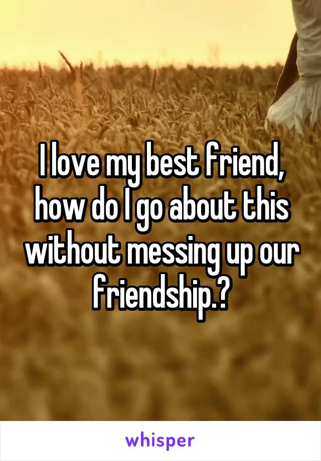 I love my best friend, how do I go about this without messing up our friendship.?