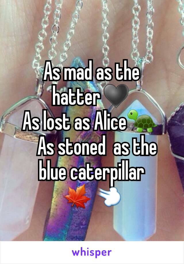 As mad as the hatter♥ As lost as Alice🐢     As stoned  as the blue caterpillar 🍁💨