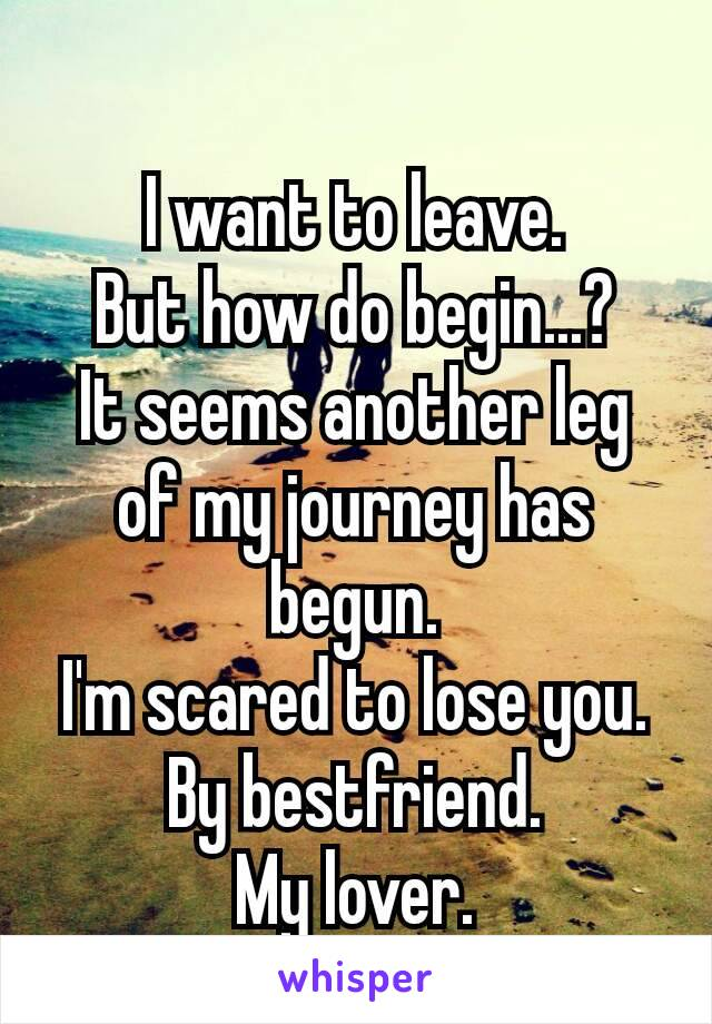 I want to leave. But how do begin...? It seems another leg of my journey has begun. I'm scared to lose you. By bestfriend. My lover. ♡