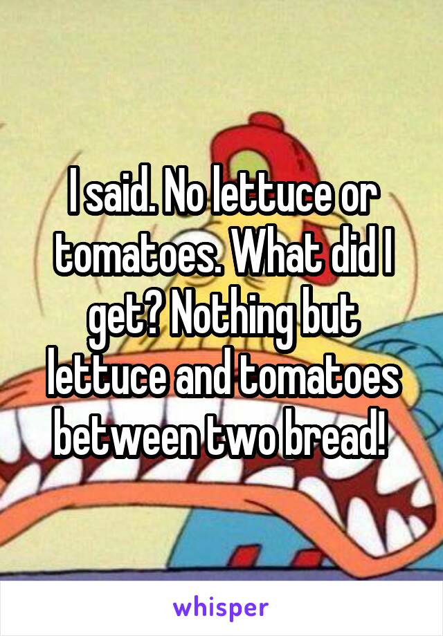 I said. No lettuce or tomatoes. What did I get? Nothing but lettuce and tomatoes between two bread!