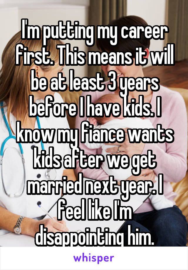 I'm putting my career first. This means it will be at least 3 years before I have kids. I know my fiance wants kids after we get married next year. I feel like I'm disappointing him.