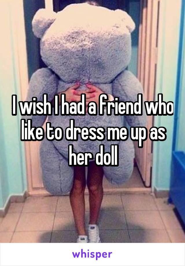 I wish I had a friend who like to dress me up as her doll