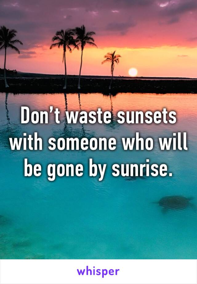 Don't waste sunsets with someone who will be gone by sunrise.