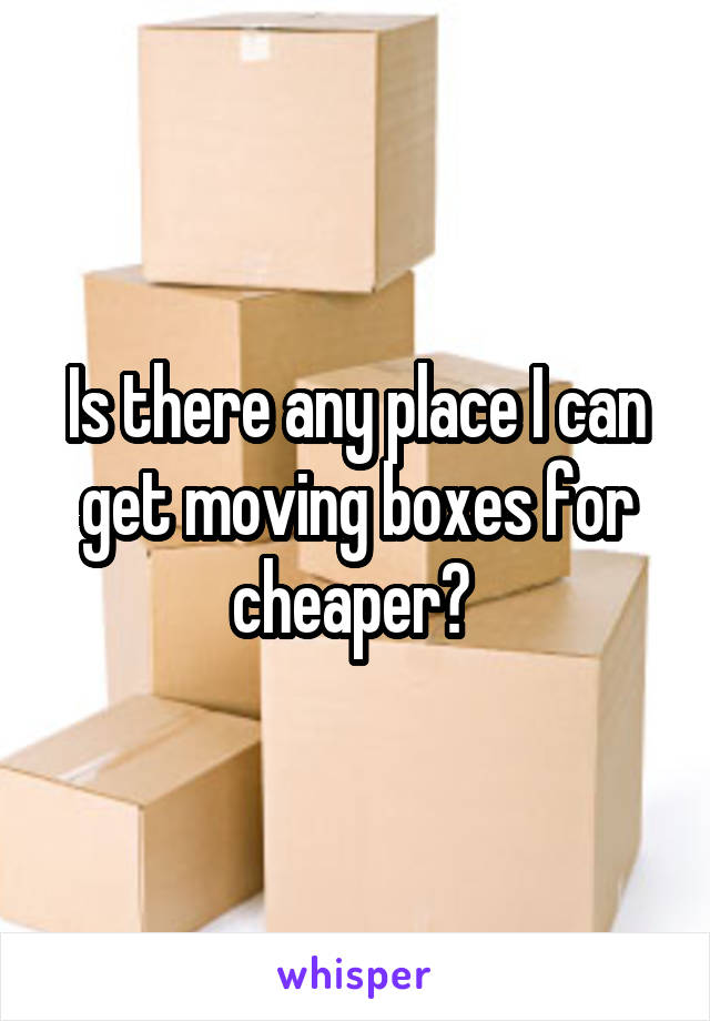 Is there any place I can get moving boxes for cheaper?