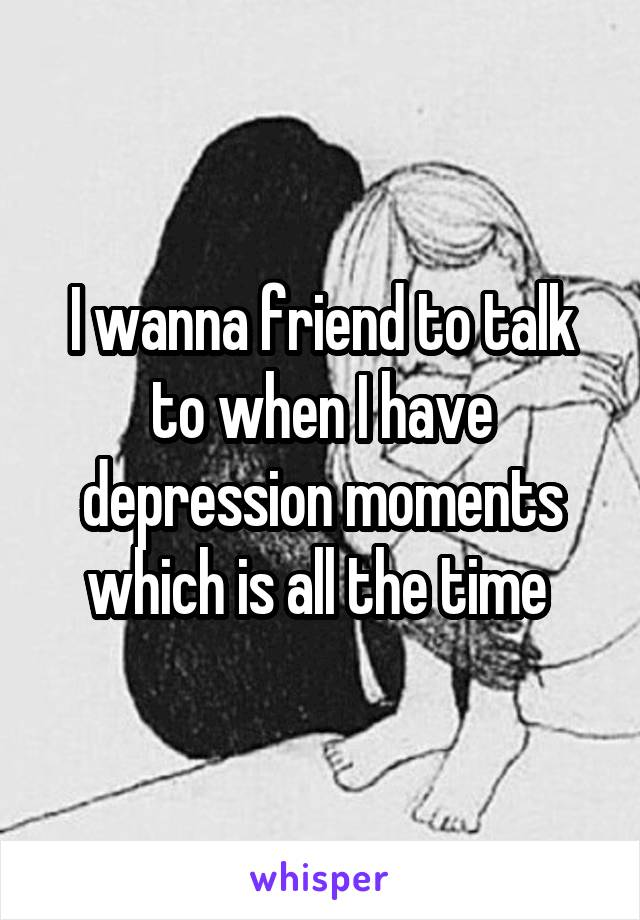 I wanna friend to talk to when I have depression moments which is all the time