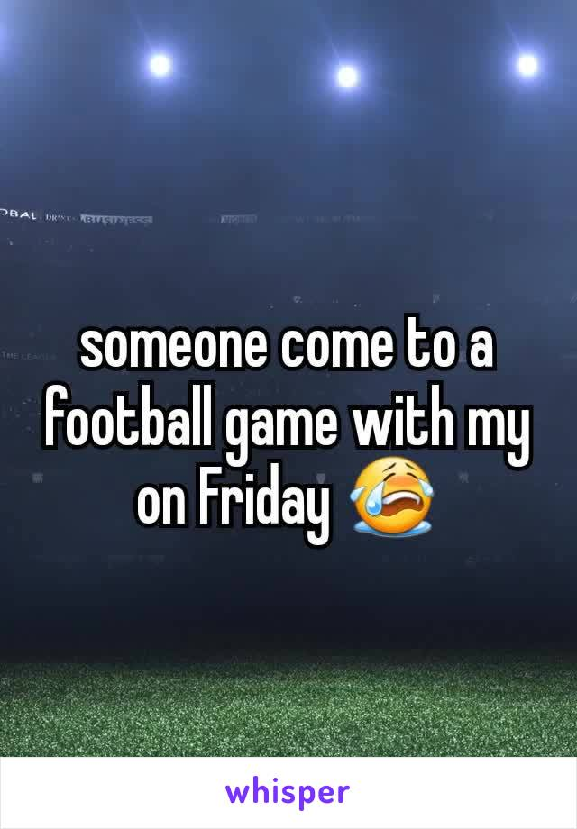 someone come to a football game with my on Friday 😭