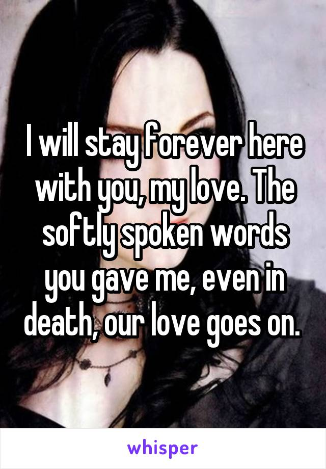 I will stay forever here with you, my love. The softly spoken words you gave me, even in death, our love goes on.