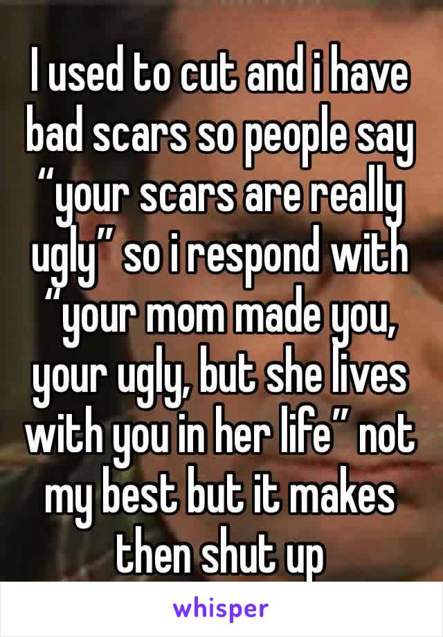 "I used to cut and i have bad scars so people say ""your scars are really ugly"" so i respond with ""your mom made you, your ugly, but she lives with you in her life"" not my best but it makes then shut up"