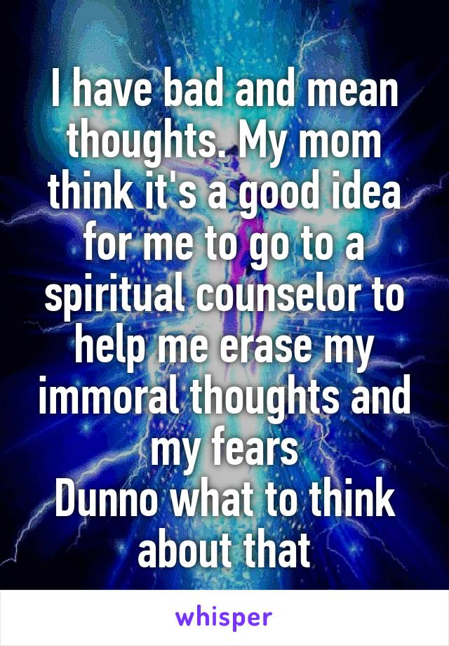I have bad and mean thoughts. My mom think it's a good idea for me to go to a spiritual counselor to help me erase my immoral thoughts and my fears Dunno what to think about that